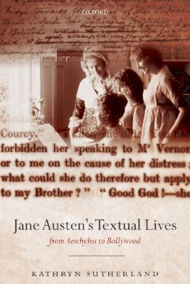 Jane Austens Textual Lives: From Aeschylus to Bollywood Kathryn Sutherland