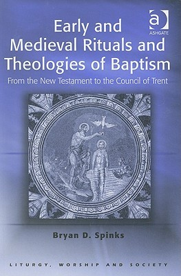 Early And Medieval Rituals And Theologies of Baptism: From the New Testament to the Council of Trent (Liturgy, Worship and Society Series) Bryan D. Spinks