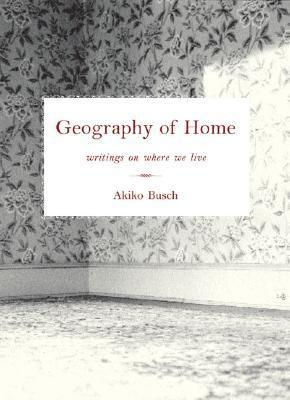 Geography of Home: Writings on Where We Live Akiko Busch
