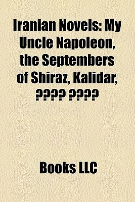 Iranian Novels: My Uncle Napoleon, the Septembers of Shiraz, Kalidar,  by  Books LLC