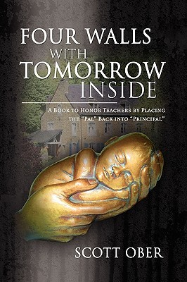 Four Walls With Tomorrow Inside:A Book to Honor Teachers  by  Placing the Pal Back into Principal by Scott Ober
