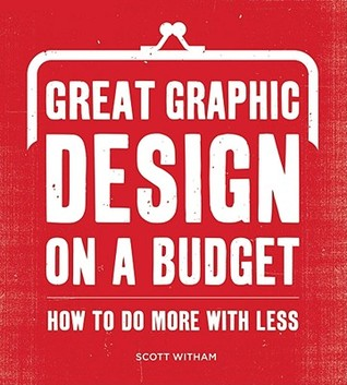 Great Graphic Design on a Budget: How to Do More with Less  by  Scott Witham
