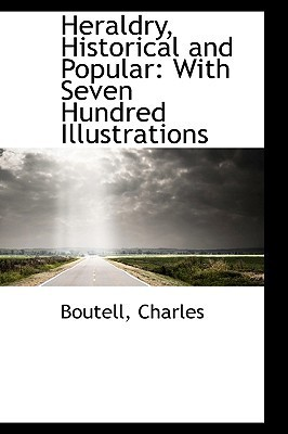 Heraldry, Historical and Popular: With Seven Hundred Illustrations Boutell Charles
