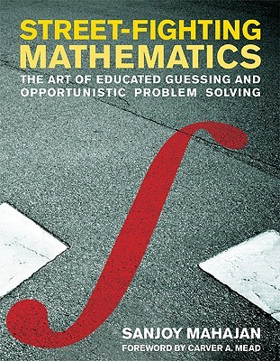 Street-Fighting Mathematics: The Art of Educated Guessing and Opportunistic Problem Solving Sanjoy Mahajan