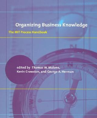 Organizing Business Knowledge: The Mit Process Handbook Thomas W. Malone