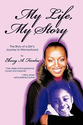 My Life, My Story: The Story of a Girls Journey to Womanhood  by  Ebony A. Ferebee