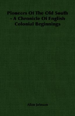 Pioneers of the Old South - A Chronicle of English Colonial Beginnings Allen Johnson