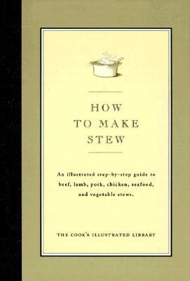 How to Make Stew: An Illustrated Step-By-Step Guide to Beef, Lamb, Pork, Chicken, Seafood, and Vegetable Stews Cooks Illustrated Magazine