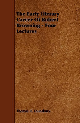The Early Literary Career of Robert Browning - Four Lectures  by  Thomas R. Lounsbury