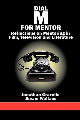 Dial M for Mentor: Reflections on Mentoring in Film, Television and Literature Jonathan Gravells