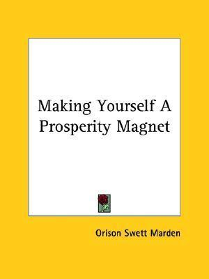 Making Yourself a Prosperity Magnet Orison Swett Marden