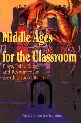 Middle Ages for the Classroom: Plays, Fairy Tales and Resources for the Classroom Teacher  by  Eric Burnett