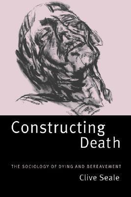 Constructing Death: The Sociology of Dying and Bereavement  by  Clive Seale