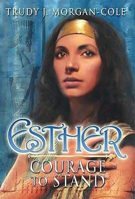 Esther: Courage to Stand Trudy J. Morgan-Cole