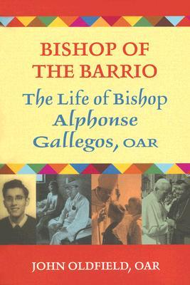 Bishop of the Barrio: The Life of Bishop Alphonse Gallegos, OAR  by  John Oldfield