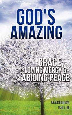 Gods Amazing Grace, Loving Mercy & Abiding Peace  by  Mark E. Oh