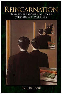 Reincarnation: Remarkable Stories of People Who Recall Past Lives. Paul Roland Paul Roland