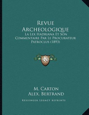 Revue Archeologique: La Lex Hadriana Et Son Commentaire Par Le Procurateur Patroclus (1893) M. Carton