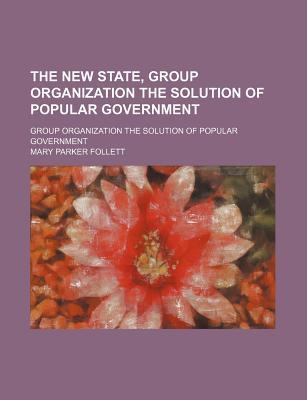 The New State, Group Organization the Solution of Popular Government  by  Mary Parker Follett