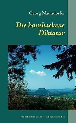Die hausbackene Diktatur: Von politischen und anderen Schelmenstücken  by  Georg Naundorfer