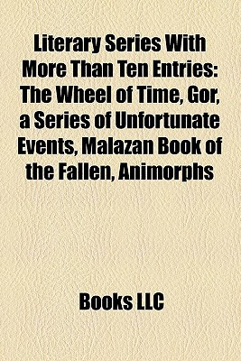 Literary Series With More Than Ten Entries: The Wheel of Time, Gor, a Series of Unfortunate Events, Malazan Book of the Fallen, Animorphs  by  Books LLC