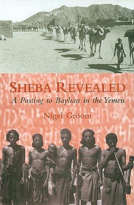 Sheba Revealed: A Posting To Bayhan In The Yemen Nigel Groom