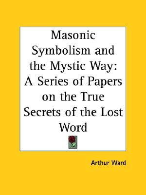 Masonic Symbolism and the Mystic Way: A Series of Papers on the True Secrets of the Lost Word Arthur Ward