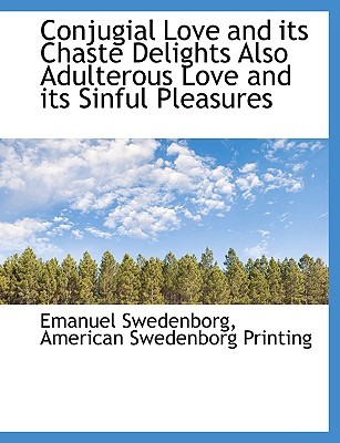 Conjugial Love and Its Chaste Delights Also Adulterous Love and Its Sinful Pleasures  by  Emanuel Swedenborg