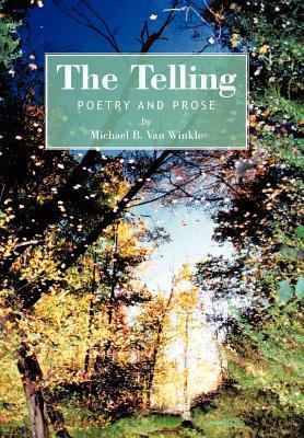 The Telling: Poetry and Prose Michael B. Van Winkle