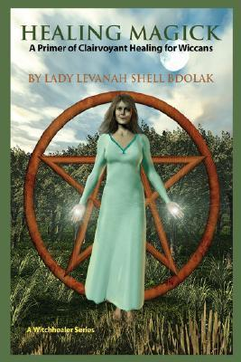 Healing Magick: A Primer of Clairvoyant Healing for Wiccans Lady Levanah Shell Bdolak