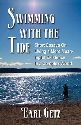Swimming with the Tide: Short Essays on Living a More Meaningful Existence in a Complex World Earl Getz
