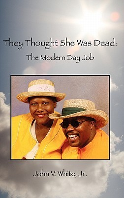 They Thought She Was Dead: The Modern Day Job John V. White