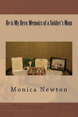 He Is My Hero: Memoirs of a Soldiers Mom Monica Newton