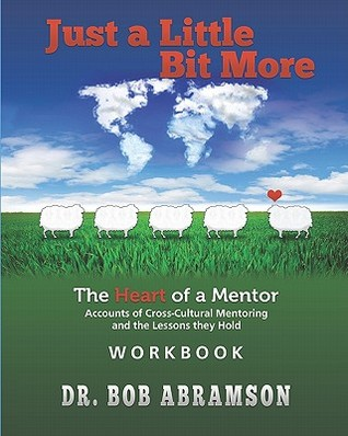 Just a Little Bit More Workbook: The Heart of a Mentor: Accounts of Cross-Cultural Mentoring and the Lessons They Hold Bob Abramson