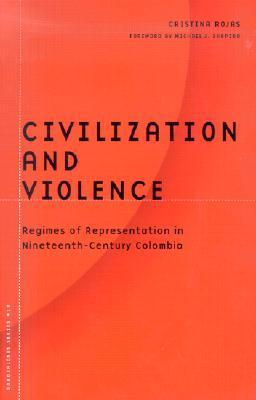 Civilization And Violence: Regimes of Representation in Nineteenth-Century Colombia Cristina Rojas