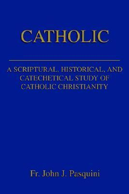 Catholic: A Scriptural, Historical, and Catechetical Study of Catholic Christianity  by  John J. Pasquini