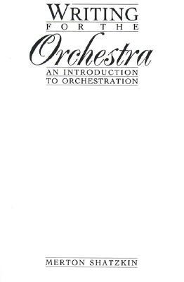 Writing for the Orchestra: An Introduction to Orchestration  by  Merton Shatzkin