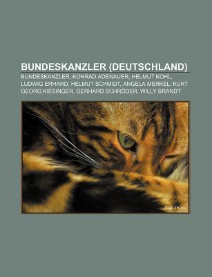 Bundeskanzler (Deutschland): Bundeskanzler, Konrad Adenauer, Helmut Kohl, Ludwig Erhard, Helmut Schmidt, Angela Merkel, Kurt Georg Kiesinger  by  NOT A BOOK