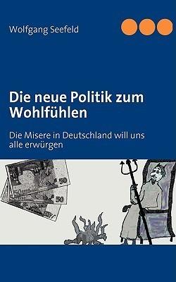 Die neue Politik zum Wohlfühlen: Die Misere in Deutschland will uns alle erwürgen  by  Wolfgang Seefeld