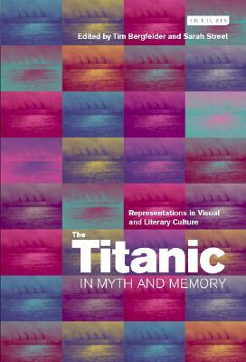 The Titanic in Myth and Memory: Representations in Visual and Literary Culture  by  Tim Bergfelder