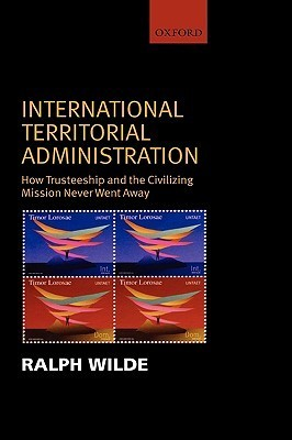 International Territorial Administration: How Trusteeship and the Civilizing Mission Never Went Away  by  Ralph Wilde