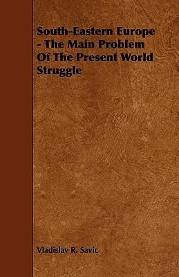 South-Eastern Europe - The Main Problem of the Present World Struggle Vladislav R. Savic