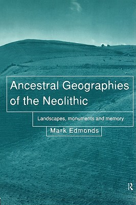 Ancestral Geographies of the Neolithic: Landscapes, Monuments and Memory Mark Edmonds