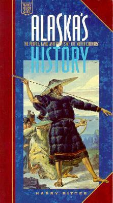 Alaskas History: The People, Land, and Events of the North Country Harry Ritter