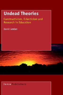 Undead Theories: Constructivism, Eclecticism and Research in Education  by  D. Geelan