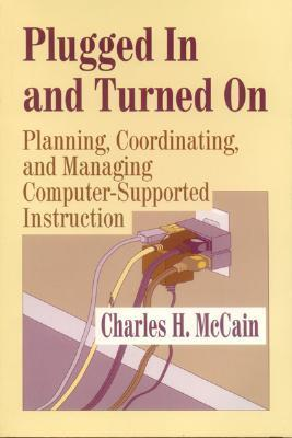 Plugged in and Turned on: Planning, Coordinating, and Managing Computer-Supported Instruction  by  Charles H. McCain