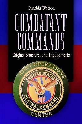 Combatant Commands: Origins, Structure, and Engagements  by  Cynthia A. Watson