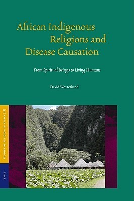 African Indigenous Religions and Disease Causation: From Spiritual Beings to Living Humans  by  David Westerlund