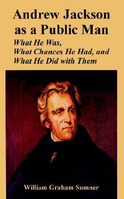 Andrew Jackson as a Public Man: What He Was, What Chances He Had, and What He Did with Them William Graham Sumner