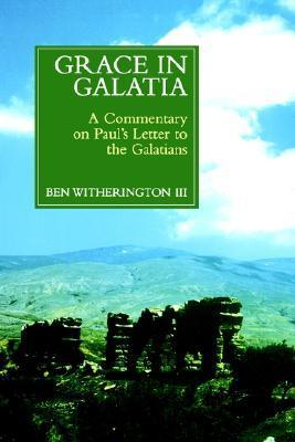 Grace in Galatia: A Commentary on Pauls Letter to the Galatians Ben Witherington III